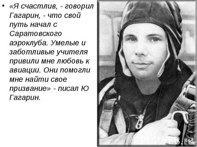 «Я счастлив, - говорил Гагарин, - что свой путь начал с Саратовского аэроклуба. Умелые и заботливые учителя привили мне любовь к авиации. Они помогли мне найти свое призвание» - писал Ю Гагарин.