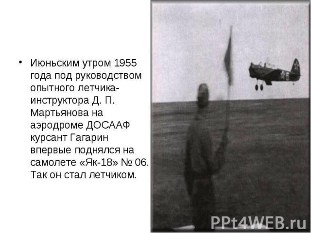 Июньским утром 1955 года под руководством опытного летчика-инструктора Д. П. Мартьянова на аэродроме ДОСААФ курсант Гагарин впервые поднялся на самолете «Як-18» № 06. Так он стал летчиком.