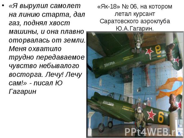 «Як-18» № 06, на котором летал курсант Саратовского аэроклуба Ю.А.Гагарин. «Я вырулил самолет на линию старта, дал газ, поднял хвост машины, и она плавно оторвалась от земли. Меня охватило трудно передаваемое чувство небывалого восторга. Лечу! Лечу …