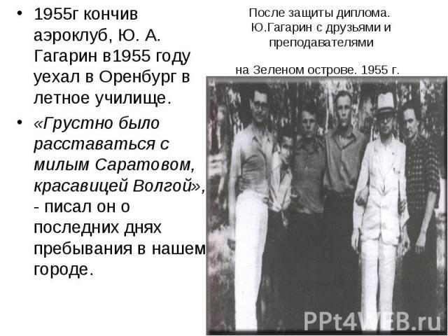 После защиты диплома. Ю.Гагарин с друзьями и преподавателями на Зеленом острове. 1955 г. 1955г кончив аэроклуб, Ю. А. Гагарин в1955 году уехал в Оренбург в летное училище. «Грустно было расставаться с милым Саратовом, красавицей Волгой», - писал он …