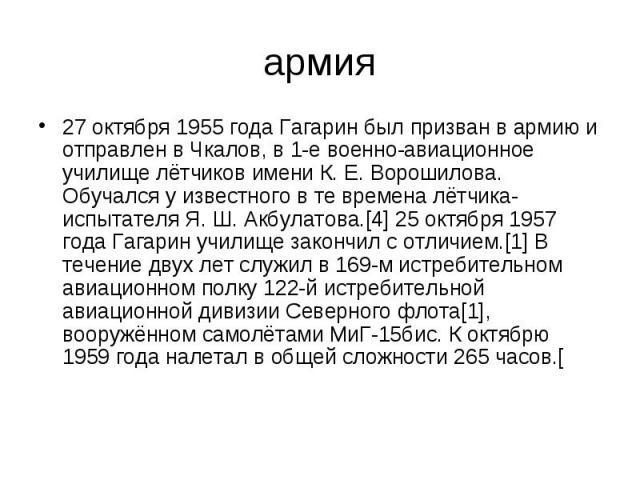 армия 27 октября 1955 года Гагарин был призван в армию и отправлен в Чкалов, в 1-е военно-авиационное училище лётчиков имени К. Е. Ворошилова. Обучался у известного в те времена лётчика-испытателя Я. Ш. Акбулатова.[4] 25 октября 1957 года Гагарин уч…