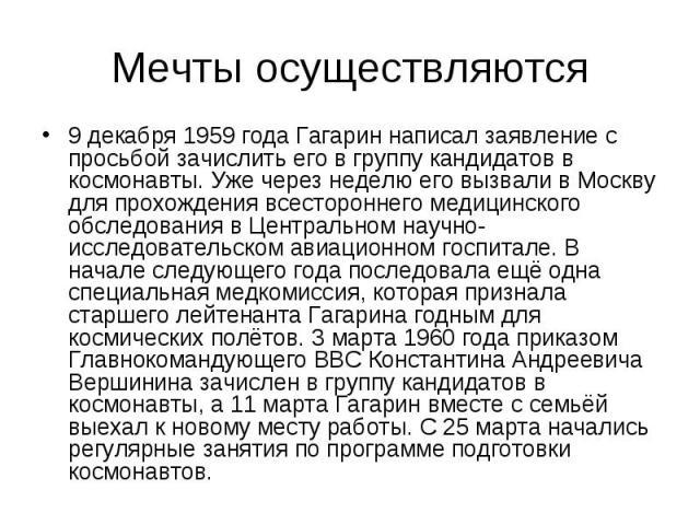 Мечты осуществляются 9 декабря 1959 года Гагарин написал заявление с просьбой зачислить его в группу кандидатов в космонавты. Уже через неделю его вызвали в Москву для прохождения всестороннего медицинского обследования в Центральном научно-исследов…
