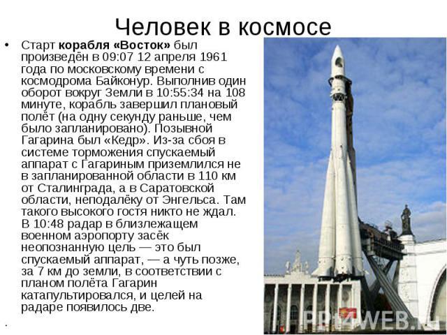 Человек в космосе Старт корабля «Восток» был произведён в 09:07 12 апреля 1961 года по московскому времени с космодрома Байконур. Выполнив один оборот вокруг Земли в 10:55:34 на 108 минуте, корабль завершил плановый полёт (на одну секунду раньше, че…