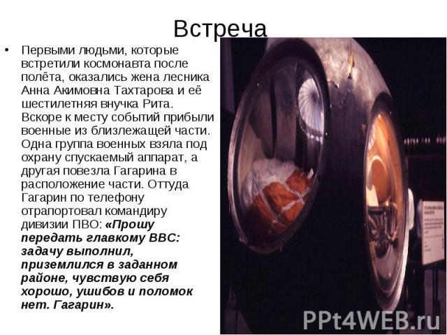 Встреча Первыми людьми, которые встретили космонавта после полёта, оказались жена лесника Анна Акимовна Тахтарова и её шестилетняя внучка Рита. Вскоре к месту событий прибыли военные из близлежащей части. Одна группа военных взяла под охрану спускае…