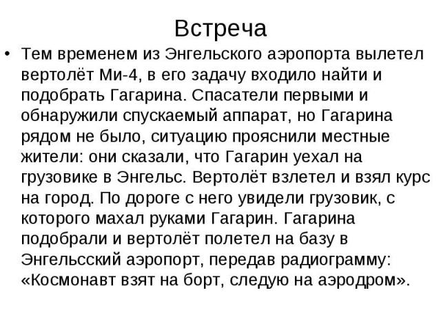 Встреча Тем временем из Энгельского аэропорта вылетел вертолёт Ми-4, в его задачу входило найти и подобрать Гагарина. Спасатели первыми и обнаружили спускаемый аппарат, но Гагарина рядом не было, ситуацию прояснили местные жители: они сказали, что Г…