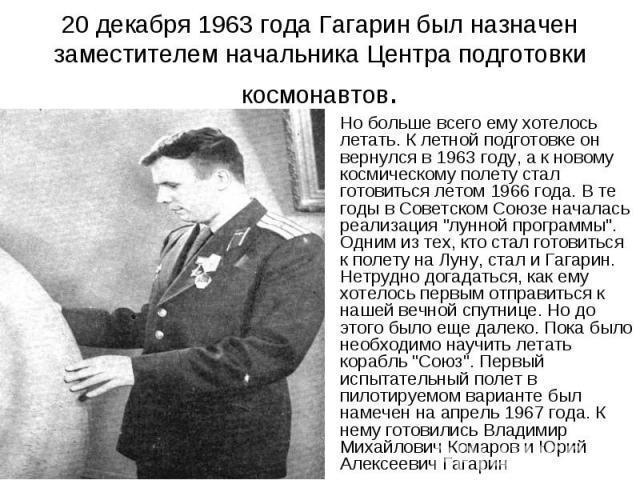20 декабря 1963 года Гагарин был назначен заместителем начальника Центра подготовки космонавтов. Но больше всего ему хотелось летать. К летной подготовке он вернулся в 1963 году, а к новому космическому полету стал готовиться летом 1966 года. В те г…