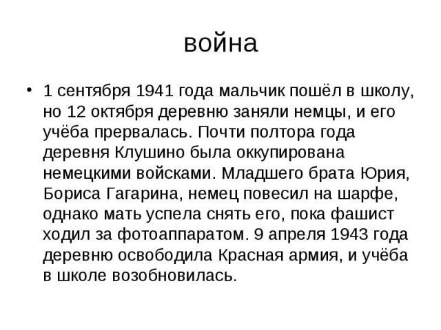 война 1 сентября 1941 года мальчик пошёл в школу, но 12 октября деревню заняли немцы, и его учёба прервалась. Почти полтора года деревня Клушино была оккупирована немецкими войсками. Младшего брата Юрия, Бориса Гагарина, немец повесил на шарфе, одна…