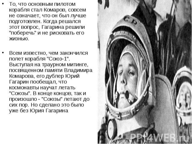"""То, что основным пилотом корабля стал Комаров, совсем не означает, что он был лучше подготовлен. Когда решался этот вопрос, Гагарина решили """"поберечь"""" и не рисковать его жизнью. Всем известно, чем закончился полет корабля """"Союз-1""""…"""