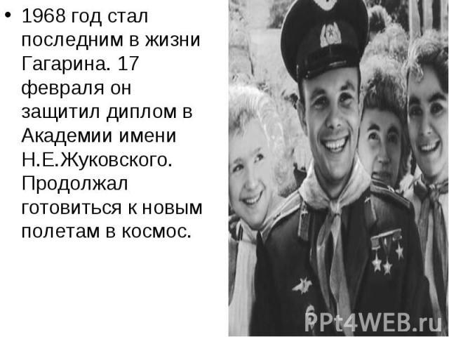 1968 год стал последним в жизни Гагарина. 17 февраля он защитил диплом в Академии имени Н.Е.Жуковского. Продолжал готовиться к новым полетам в космос.