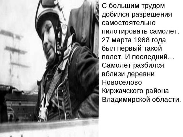 С большим трудом добился разрешения самостоятельно пилотировать самолет. 27 марта 1968 года был первый такой полет. И последний… Самолет разбился вблизи деревни Новоселово Киржачского района Владимирской области.
