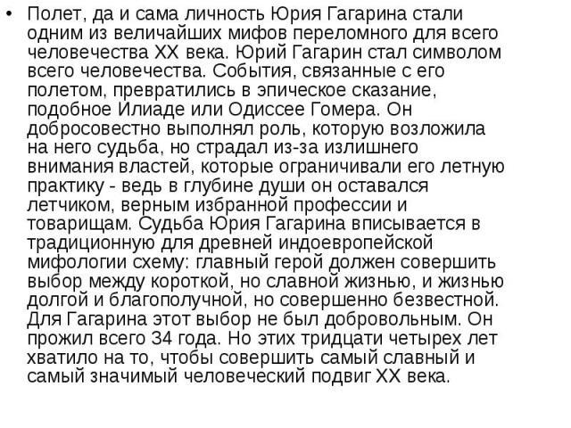 Полет, да и сама личность Юрия Гагарина стали одним из величайших мифов переломного для всего человечества XX века. Юрий Гагарин стал символом всего человечества. События, связанные с его полетом, превратились в эпическое сказание, подобное Илиаде и…