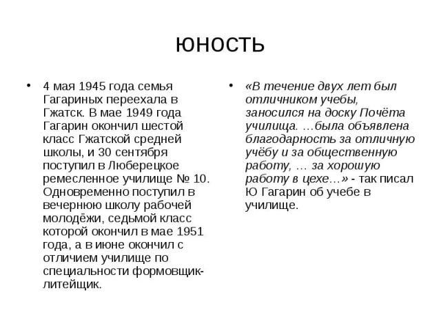 юность 4 мая 1945 года семья Гагариных переехала в Гжатск. В мае 1949 года Гагарин окончил шестой класс Гжатской средней школы, и 30 сентября поступил в Люберецкое ремесленное училище № 10. Одновременно поступил в вечернюю школу рабочей молодёжи, се…