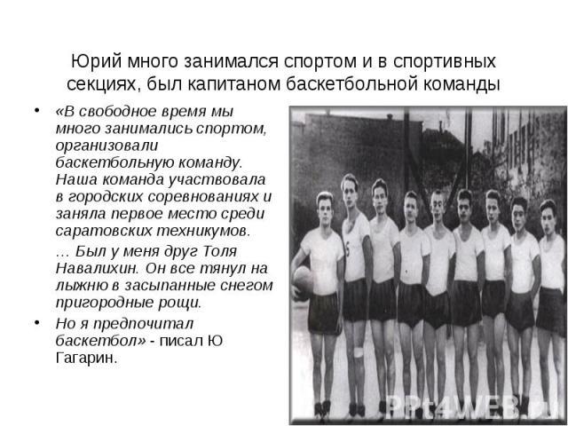 Юрий много занимался спортом и в спортивных секциях, был капитаном баскетбольной команды «В свободное время мы много занимались спортом, организовали баскетбольную команду. Наша команда участвовала в городских соревнованиях и заняла первое место сре…