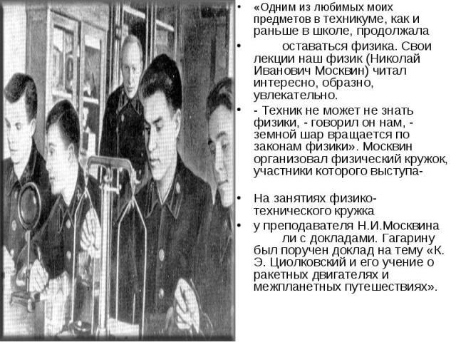«Одним из любимых моих предметов в техникуме, как и раньше в школе, продолжала оставаться физика. Свои лекции наш физик (Николай Иванович Москвин) читал интересно, образно, увлекательно. - Техник не может не знать физики, - говорил он нам, - земной …