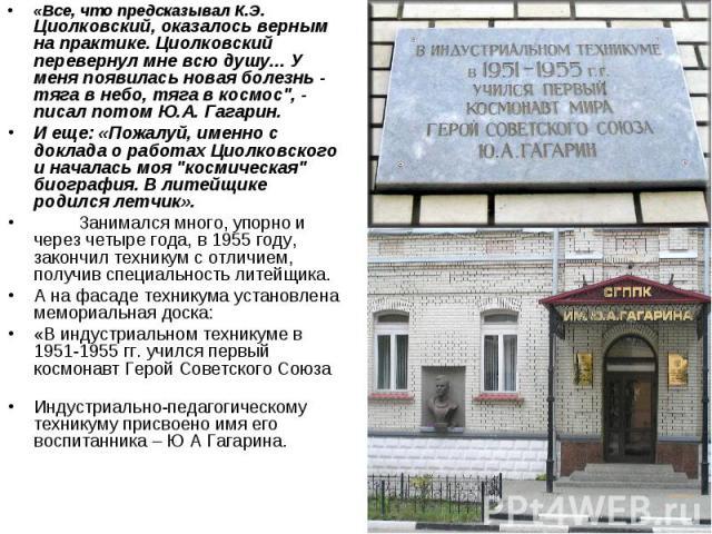 """«Все, что предсказывал К.Э. Циолковский, оказалось верным на практике. Циолковский перевернул мне всю душу... У меня появилась новая болезнь - тяга в небо, тяга в космос"""", - писал потом Ю.А. Гагарин. И еще: «Пожалуй, именно с доклада о работах …"""
