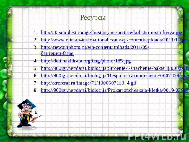 Ресурсы http://i0.simplest-image-hosting.net/picture/kolistin-instrukciya.jpg http://www.eliman-international.com/wp-content/uploads/2011/11/perang-kuman.jpg http://newsinphoto.ru/wp-content/uploads/2011/05/бактерии-8.jpg http://deti.health-ua.org/i…