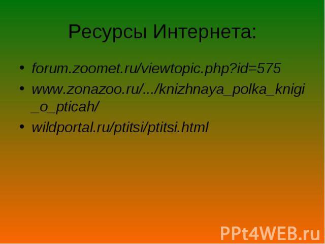Ресурсы Интернета: forum.zoomet.ru/viewtopic.php?id=575 www.zonazoo.ru/.../knizhnaya_polka_knigi_o_pticah/ wildportal.ru/ptitsi/ptitsi.html