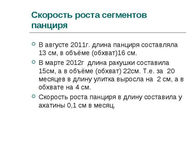 В августе 2011г. длина панциря составляла 13 см, в объёме (обхват)16 см. В августе 2011г. длина панциря составляла 13 см, в объёме (обхват)16 см. В марте 2012г длина ракушки составила 15см, а в объёме (обхват) 22см. Т.е. за 20 месяцев в длину улитка…