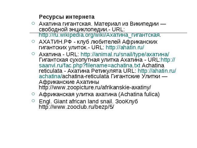 Ресурсы интернета Ресурсы интернета Ахатина гигантская. Материал из Википедии — свободной энциклопедии.- URL: http://ru.wikipedia.org/wiki/Ахатина_гигантская. АХАТИН.РФ - клуб любителей Африканских гигантских улиток.- URL: http://ahatin.ru/ Ахатина …