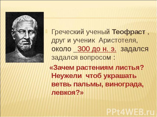Греческий ученый Теофраст , друг и ученик Аристотеля, около 300 до н. э. задался задался вопросом : Греческий ученый Теофраст , друг и ученик Аристотеля, около 300 до н. э. задался задался вопросом : «Зачем растениям листья? Неужели чтоб украшать ве…