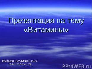 Презентация на тему «Витамины» Василевич Владимир 8 класс. 2009 – 2010 уч. год