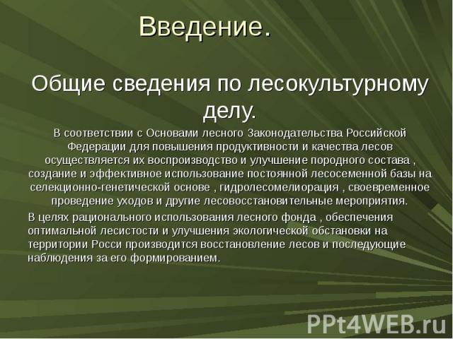 Введение. Общие сведения по лесокультурному делу. В соответствии с Основами лесного Законодательства Российской Федерации для повышения продуктивности и качества лесов осуществляется их воспроизводство и улучшение породного состава , создание и эффе…