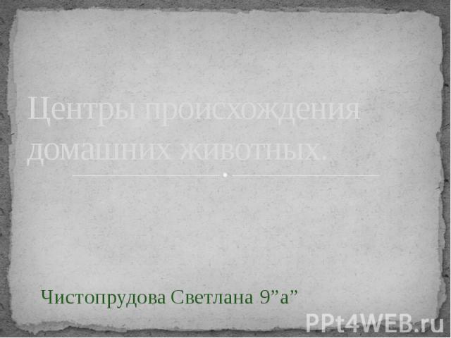 """Центры происхождения домашних животных. Чистопрудова Светлана 9""""а"""""""