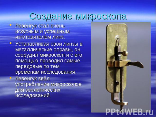 Левенгук стал очень искусным и успешным изготовителем линз. Левенгук стал очень искусным и успешным изготовителем линз. Устанавливая свои линзы в металлические оправы, он соорудил микроскоп и с его помощью проводил самые передовые по тем временам ис…