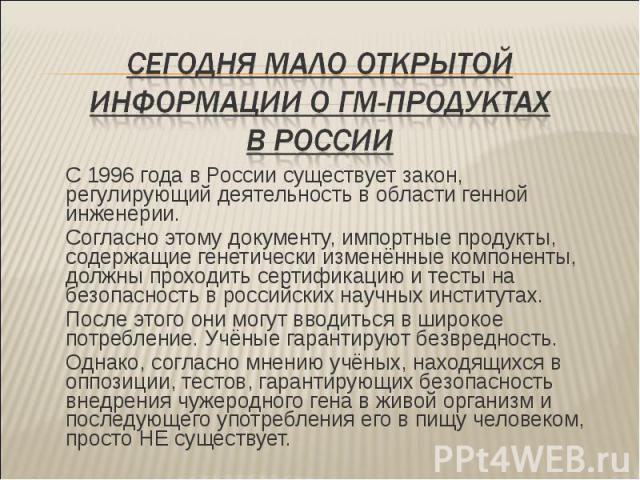 С 1996 года в России существует закон, регулирующий деятельность в области генной инженерии. С 1996 года в России существует закон, регулирующий деятельность в области генной инженерии. Согласно этому документу, импортные продукты, содержащие генети…