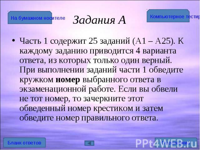 Часть 1 содержит 25 заданий (А1 – А25). К каждому заданию приводится 4 варианта ответа, из которых только один верный. При выполнении заданий части 1 обведите кружком номер выбранного ответа в экзаменационной работе. Если вы обвели не тот номер, то …