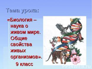 Тема урока: «Биология – наука о живом мире. Общие свойства живых организмов». 9