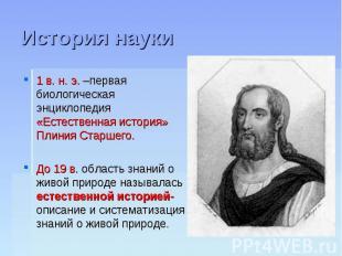 История науки 1 в. н. э. –первая биологическая энциклопедия «Естественная истори