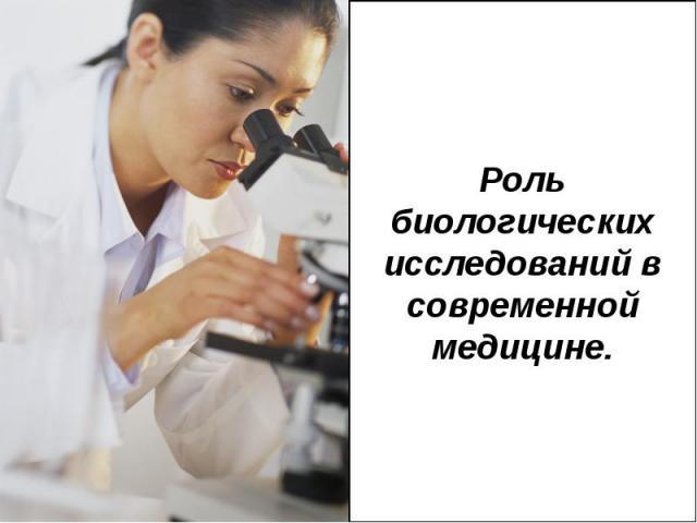 Роль биологических исследований в современной медицине.