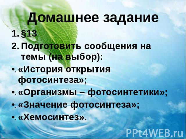 Домашнее задание §13 Подготовить сообщения на темы (на выбор): «История открытия фотосинтеза»; «Организмы – фотосинтетики»; «Значение фотосинтеза»; «Хемосинтез».
