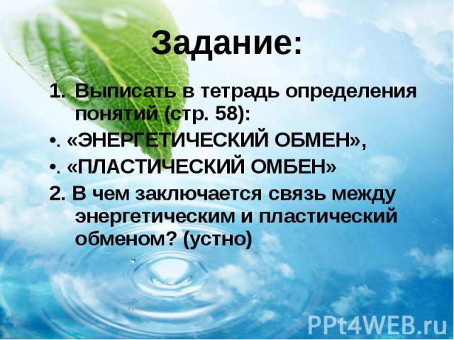 Задание: Выписать в тетрадь определения понятий (стр. 58): «ЭНЕРГЕТИЧЕСКИЙ ОБМЕН», «ПЛАСТИЧЕСКИЙ ОМБЕН» 2. В чем заключается связь между энергетическим и пластический обменом? (устно)