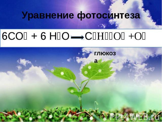 Уравнение фотосинтеза 6СО₂ + 6 Н₂О С₆Н₁₂О₆ +О₂