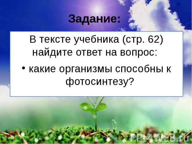 Задание: В тексте учебника (стр. 62) найдите ответ на вопрос: какие организмы способны к фотосинтезу?