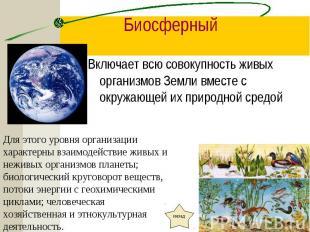 Включает всю совокупность живых организмов Земли вместе с окружающей их природно