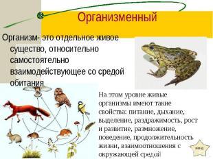 Организм- это отдельное живое существо, относительно самостоятельно взаимодейств