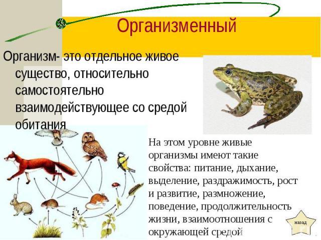 Организм- это отдельное живое существо, относительно самостоятельно взаимодействующее со средой обитания Организм- это отдельное живое существо, относительно самостоятельно взаимодействующее со средой обитания