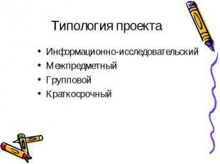 Типология проекта Информационно-исследовательский Межпредметный Групповой Кратко