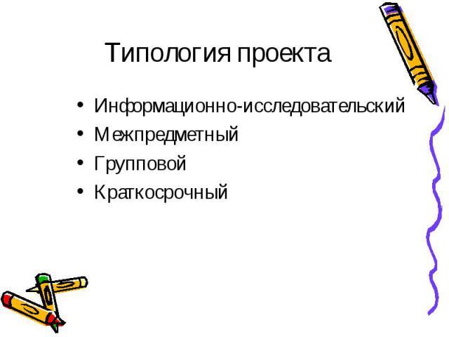 Типология проекта Информационно-исследовательский Межпредметный Групповой Краткосрочный