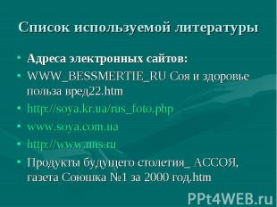 Список используемой литературы Адреса электронных сайтов: WWW_BESSMERTIE_RU Соя