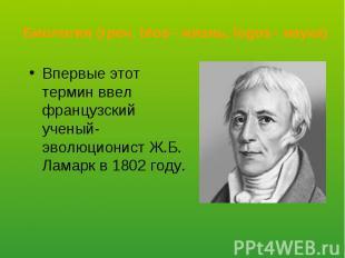 Впервые этот термин ввел французский ученый-эволюционист Ж.Б. Ламарк в 1802 году