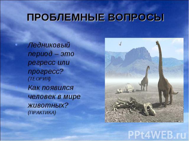 Ледниковый период – это регресс или прогресс? (ТЕОРИЯ) Ледниковый период – это регресс или прогресс? (ТЕОРИЯ) Как появился человек в мире животных? (ПРАКТИКА)