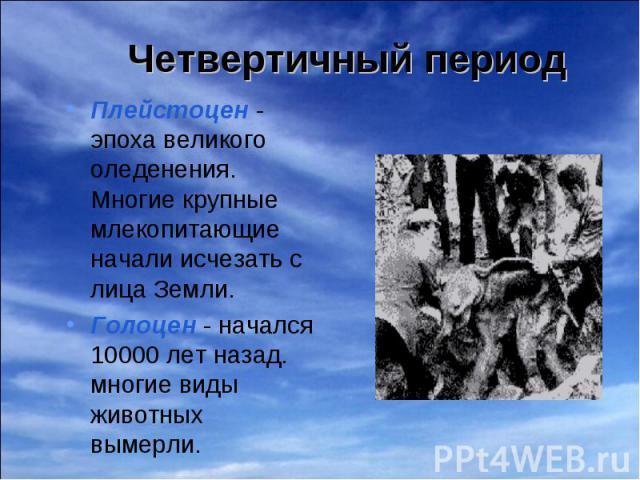 Плейстоцен - эпоха великого оледенения. Многие крупные млекопитающие начали исчезать с лица Земли. Плейстоцен - эпоха великого оледенения. Многие крупные млекопитающие начали исчезать с лица Земли. Голоцен - начался 10000 лет назад. многие виды живо…