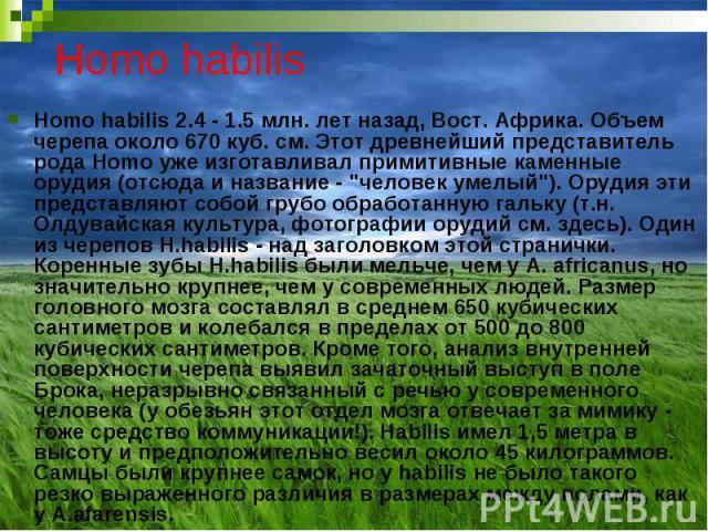 """Homo habilis Homo habilis 2.4 - 1.5 млн. лет назад, Вост. Африка. Объем черепа около 670 куб. см. Этот древнейший представитель рода Homo уже изготавливал примитивные каменные орудия (отсюда и название - """"человек умелый""""). Орудия эти предс…"""
