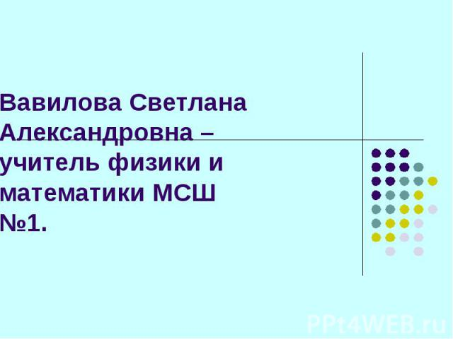 Вавилова Светлана Александровна – учитель физики и математики МСШ №1.