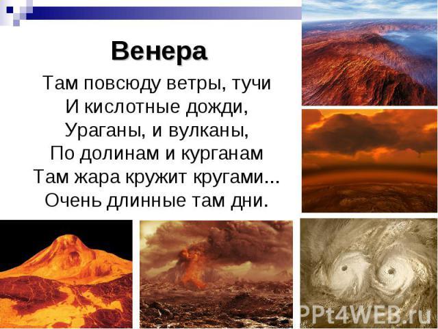 Венера Там повсюду ветры, тучи И кислотные дожди, Ураганы, и вулканы, По долинам и курганам Там жара кружит кругами... Очень длинные там дни.