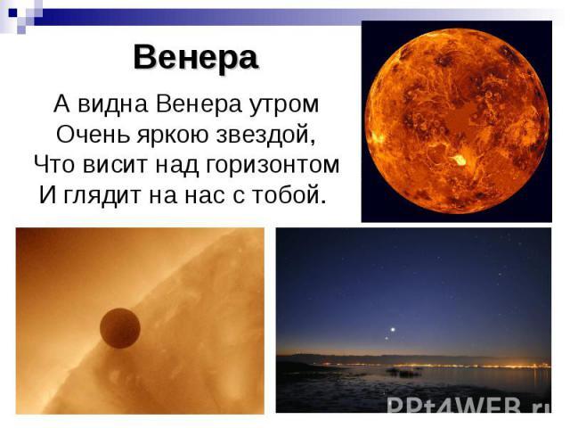 Венера А видна Венера утром Очень яркою звездой, Что висит над горизонтом И глядит на нас с тобой.